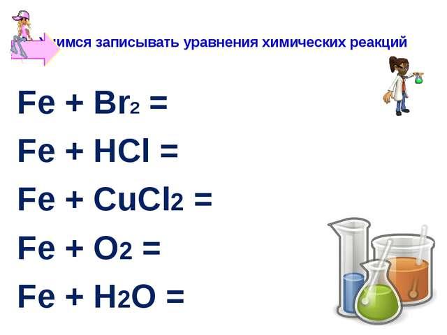 Учимся записывать уравнения химических реакций Fe + Br2 = Fe + HCl = Fe + CuC...
