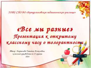 ГОБУ СПО ВО «Бутурлиновское педагогическое училище» «Все мы разные» Презентац