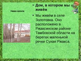 Наша школа Дом, в котором мы живём Мы живём в селе Золотовка. Оно расположено
