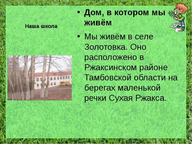 Наша школа Дом, в котором мы живём Мы живём в селе Золотовка. Оно расположено...