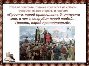 … Стоя на эшафоте, Пугачев крестился на соборы, кланялся на все стороны и гов
