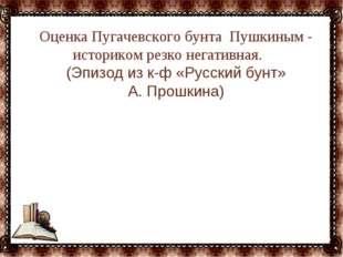 … Оценка Пугачевского бунта Пушкиным - историком резко негативная. (Эпизод из