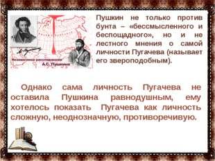 … Однако сама личность Пугачева не оставила Пушкина равнодушным, ему хотелось