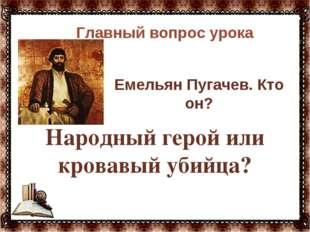 Народный герой или кровавый убийца?  Главный вопрос урока Емельян Пугачев.