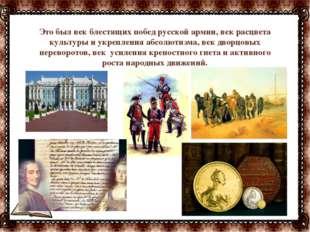 Это был век блестящих побед русской армии, век расцвета культуры и укрепления