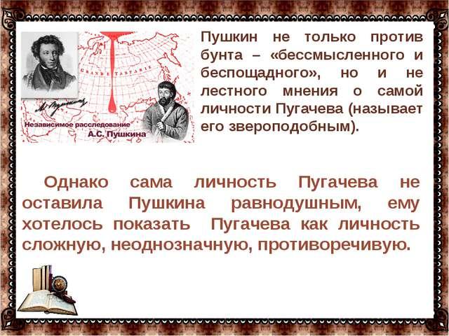 … Однако сама личность Пугачева не оставила Пушкина равнодушным, ему хотелось...