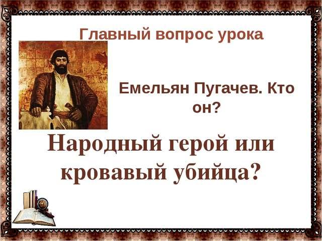 Народный герой или кровавый убийца?  Главный вопрос урока Емельян Пугачев....