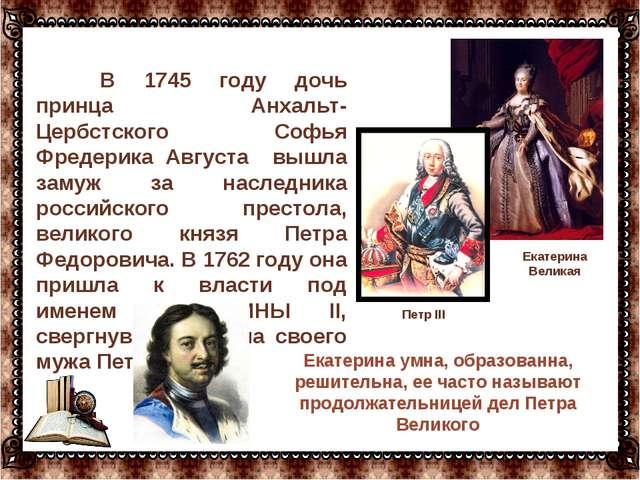 В 1745 году дочь принца Анхальт-Цербстского Софья Фредерика Августа вышла за...