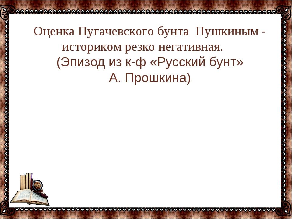 … Оценка Пугачевского бунта Пушкиным - историком резко негативная. (Эпизод из...