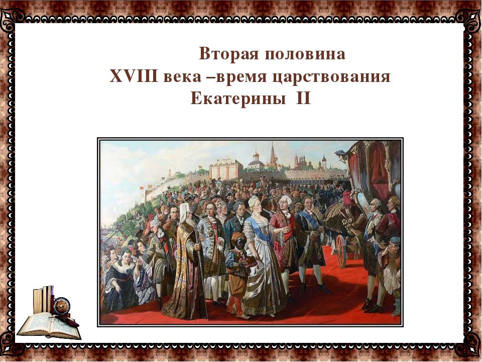 Вторая половина XVIII века –время царствования Екатерины II
