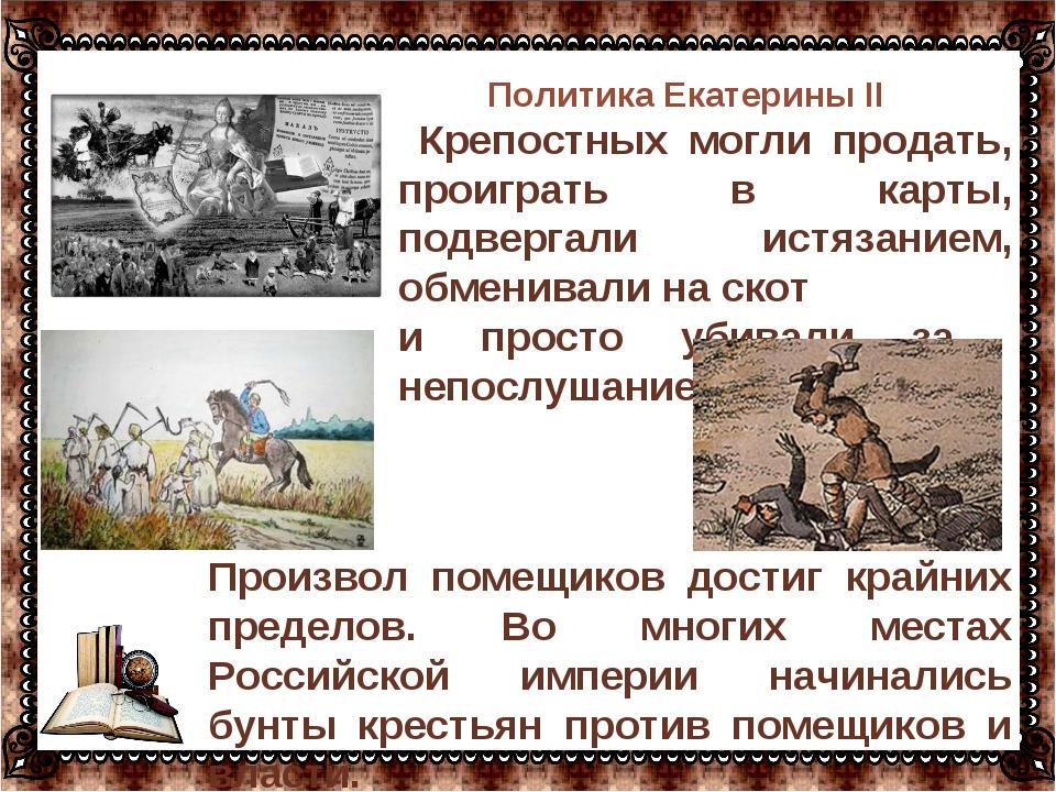 Политика Екатерины II Крепостных могли продать, проиграть в карты, подвергали...