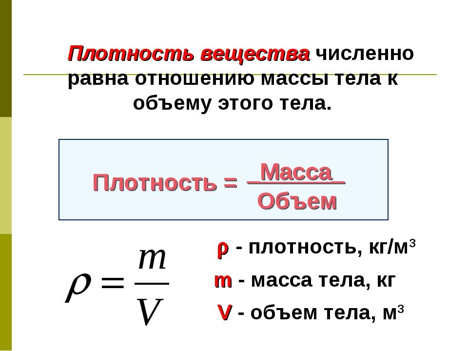 Плотность вещества численно равна отношению массы тела к объему этого тела....