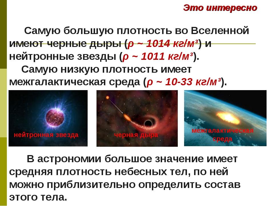 Самую большую плотность во Вселенной имеют черные дыры (ρ ~ 1014 кг/м³) и не...