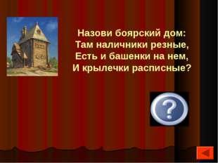 Терем Назови боярский дом: Там наличники резные, Есть и башенки на нем, И кр