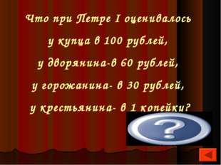 Что при Петре I оценивалось у купца в 100 рублей, у дворянина-в 60 рублей, у