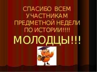 СПАСИБО ВСЕМ УЧАСТНИКАМ ПРЕДМЕТНОЙ НЕДЕЛИ ПО ИСТОРИИ!!!! МОЛОДЦЫ!!!