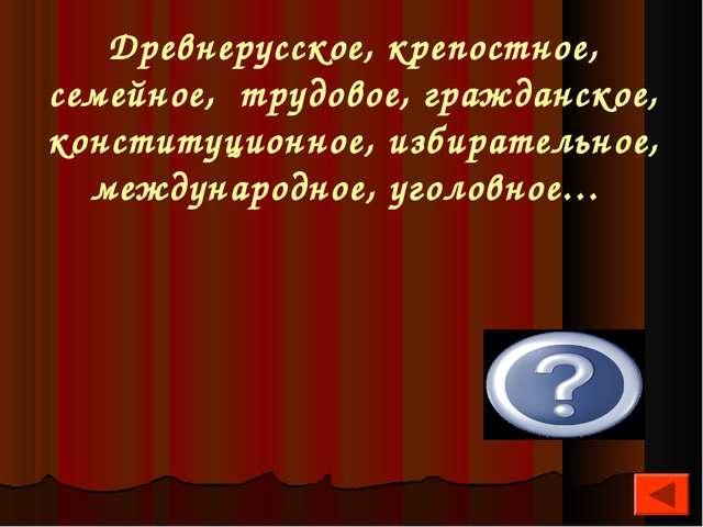 Древнерусское, крепостное, семейное, трудовое, гражданское, конституционное,...