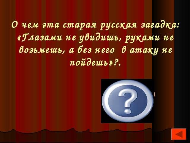 О чем эта старая русская загадка: «Глазами не увидишь, руками не возьмешь, а...