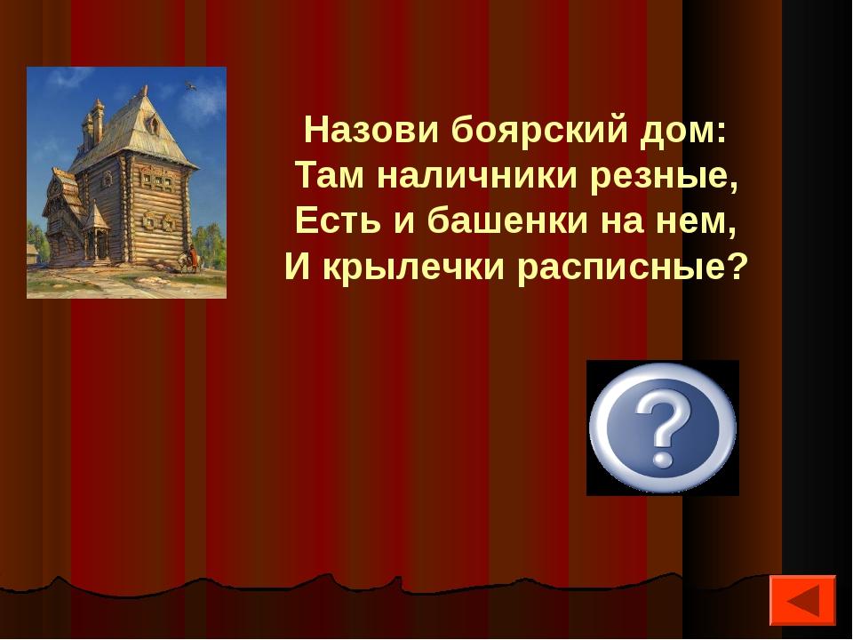 Терем Назови боярский дом: Там наличники резные, Есть и башенки на нем, И кр...