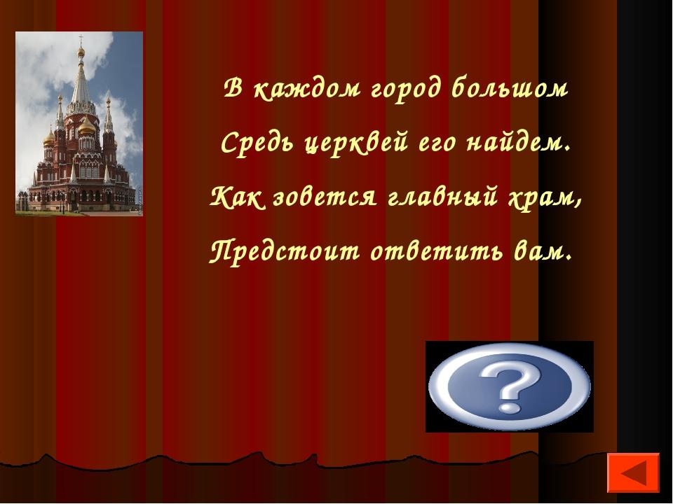 В каждом город большом Средь церквей его найдем. Как зовется главный храм, Пр...