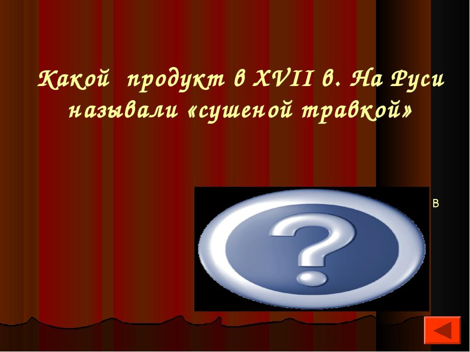 Какой продукт в XVII в. На Руси называли «сушеной травкой» Чай на Руси впервы...
