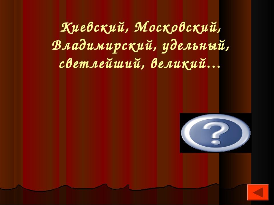 Киевский, Московский, Владимирский, удельный, светлейший, великий… Князь