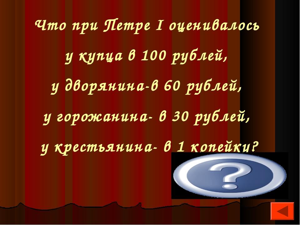 Что при Петре I оценивалось у купца в 100 рублей, у дворянина-в 60 рублей, у...