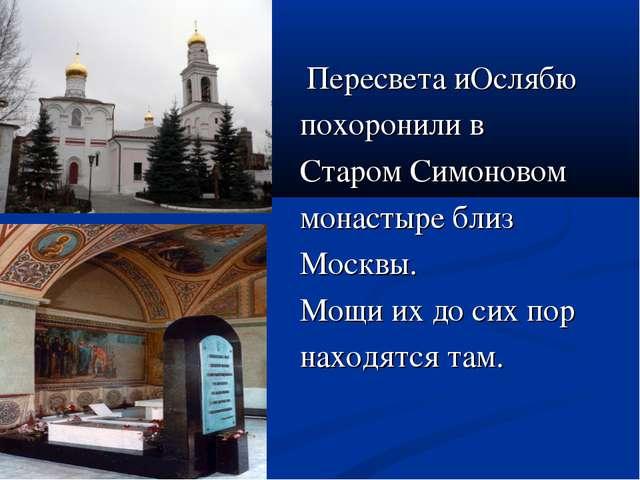Пересвета иОслябю похоронили в Старом Симоновом монастыре близ Москвы. Мощи...