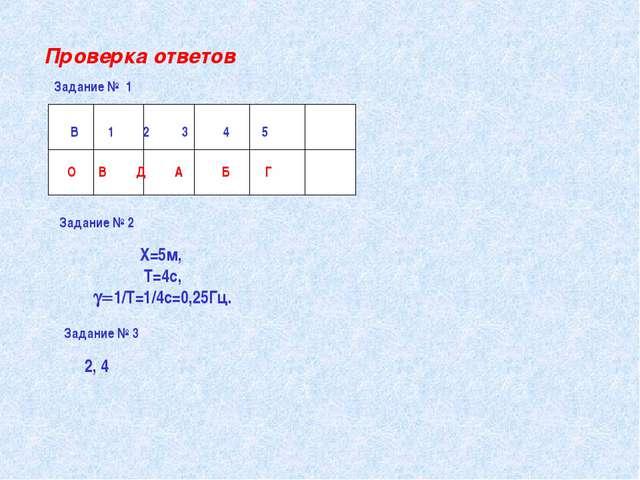Проверка ответов В 1 2 3 4 5 О В Д А Б Г Задание № 2 X=5м, Т=4с, 1/Т=1/4с=0...