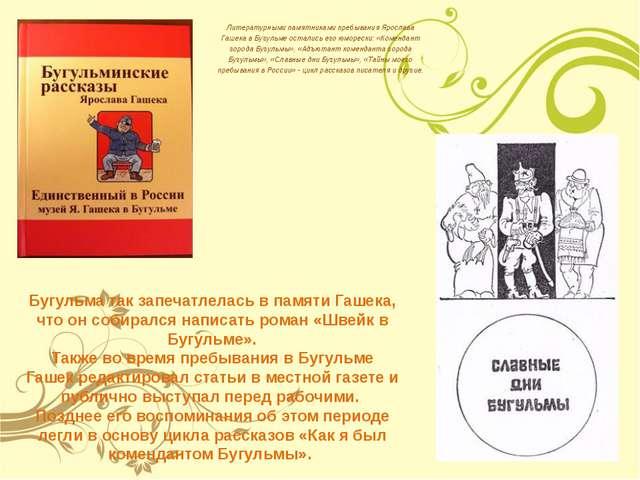 Литературными памятниками пребывания Ярослава Гашека в Бугульме остались его...