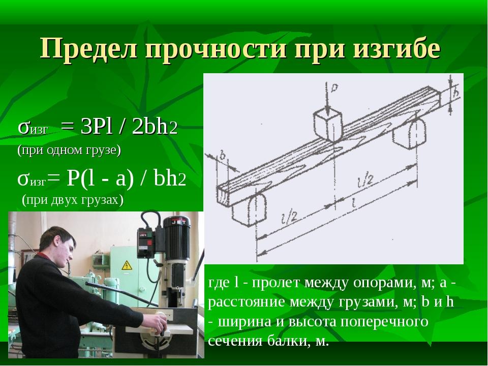 Предел прочности при изгибе σизг = 3Pl / 2bh2 (при одном грузе) где l - проле...