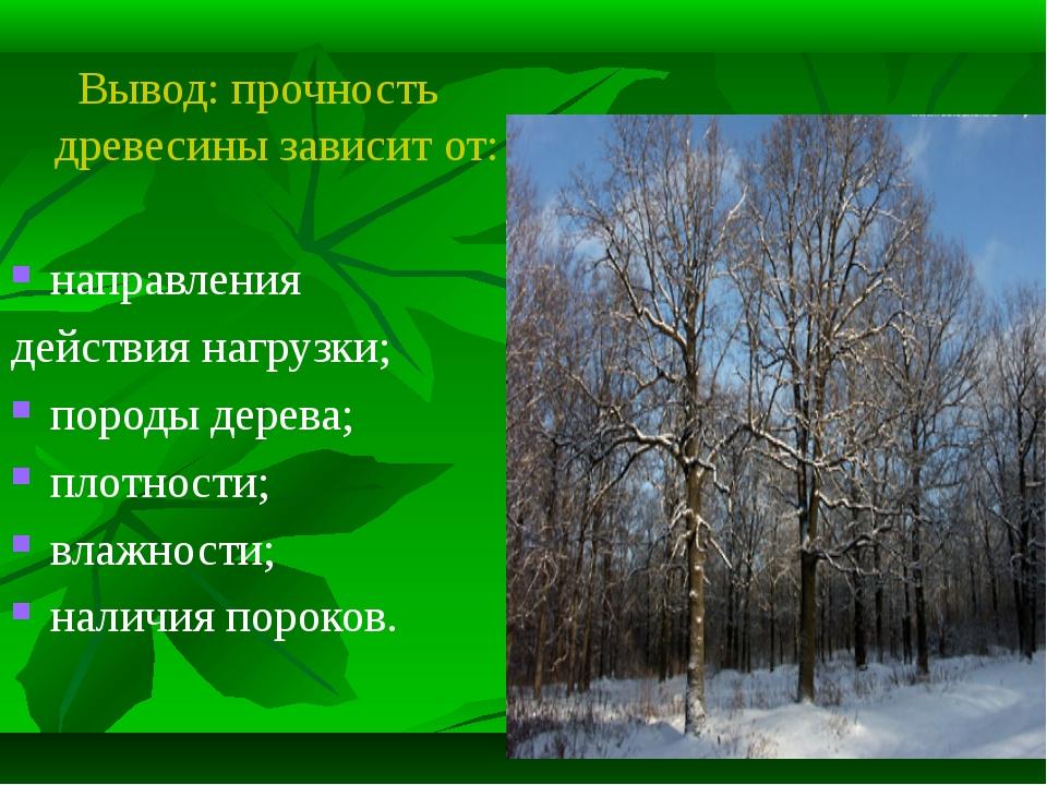 Вывод: прочность древесины зависит от: направления действия нагрузки; породы...