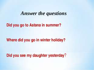 Answer the questions Did you go to Astana in summer? Where did you go in wint