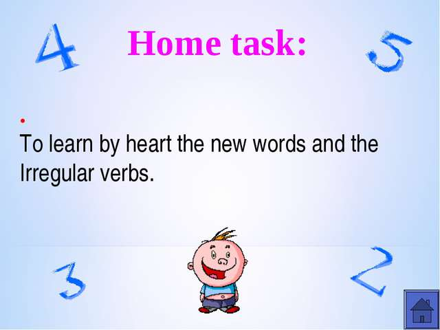 Home task: . To learn by heart the new words and the Irregular verbs.