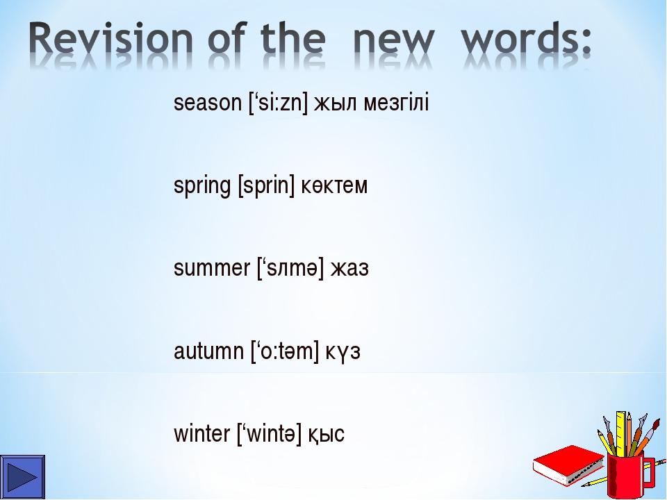 season ['si:zn] жыл мезгілі spring [sprin] көктем summer ['sлmә] жаз autumn [...