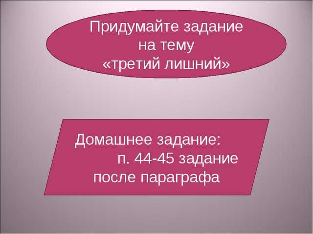 Придумайте задание на тему «третий лишний» Домашнее задание: п. 44-45 задание...