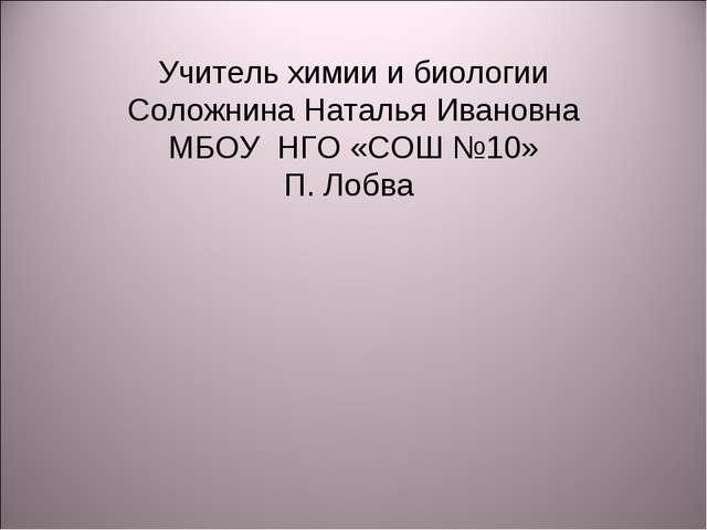 Учитель химии и биологии Соложнина Наталья Ивановна МБОУ НГО «СОШ №10» П. Лобва