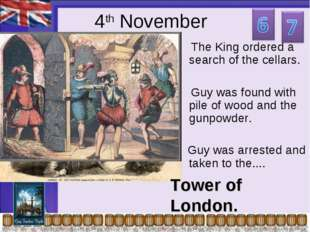 4th November The King ordered a search of the cellars. Guy was found with pil