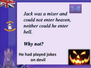 Jack was a miser and could not enter heaven, neither could he enter hell. Why