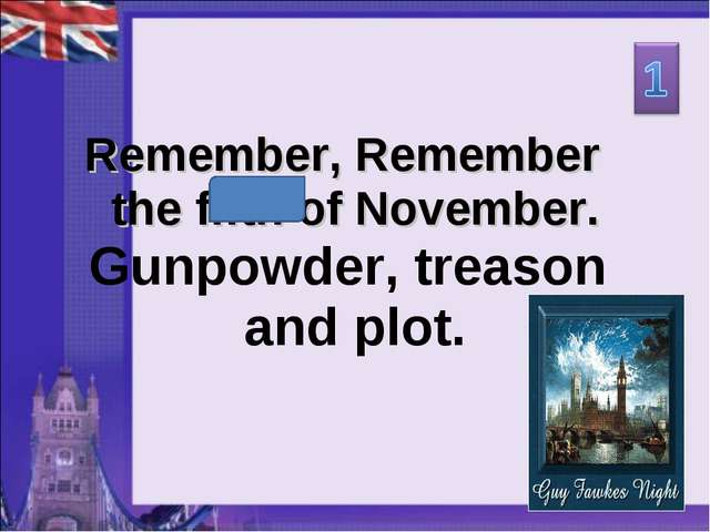 Remember, Remember the fifth of November. Gunpowder, treason and plot.