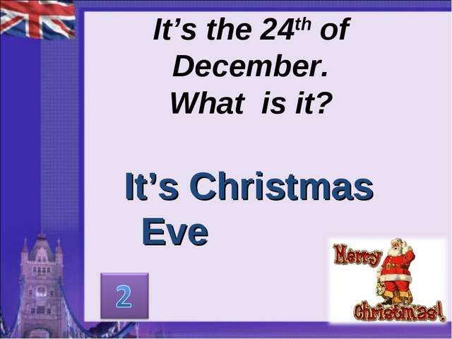 It's the 24th of December. What is it? It's Christmas Eve