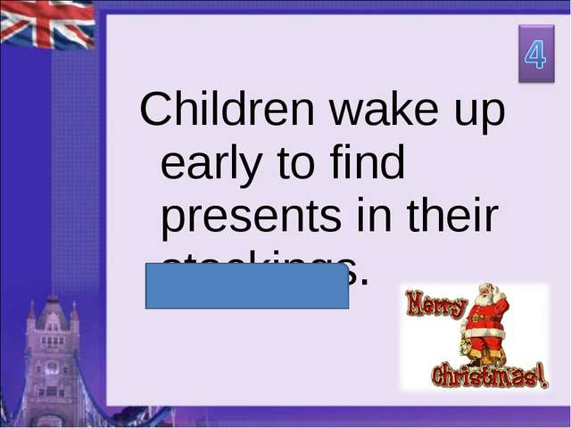 Children wake up early to find presents in their stockings.
