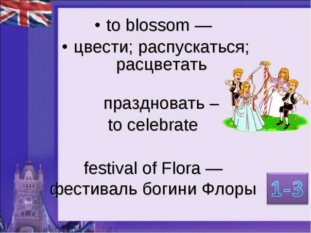 to blossom — цвести; распускаться; расцветать праздновать – to celebrate fest...