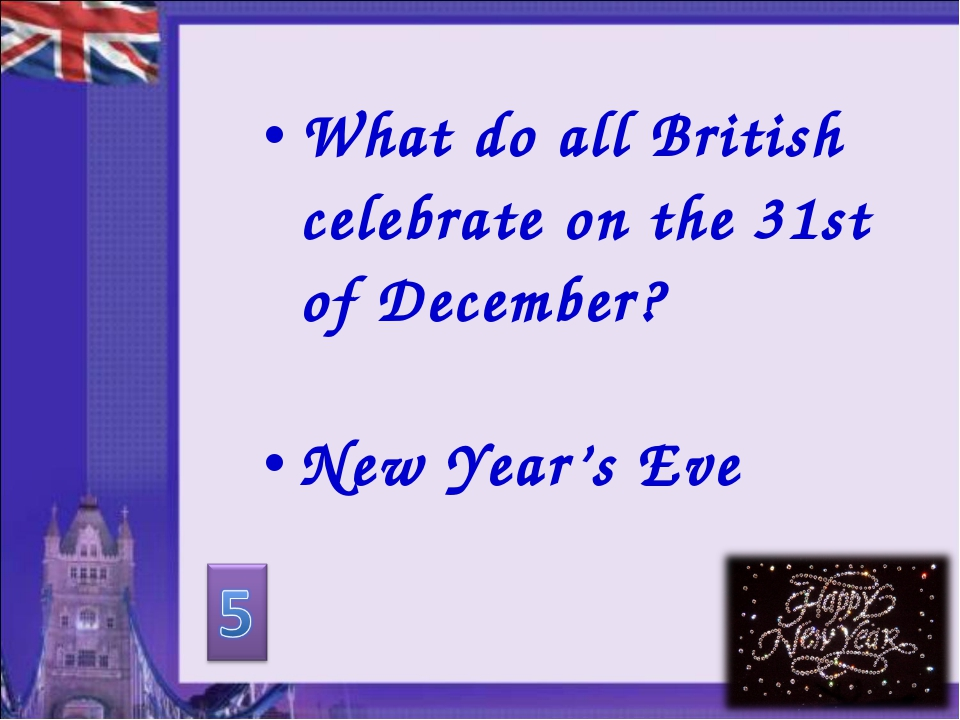 What do all British celebrate on the 31st of December? New Year's Eve