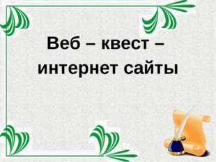 Веб – квест – интернет сайты