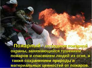 Пожарный – сотрудник пожарной охраны, занимающийся тушением пожаров и спас