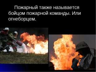 Пожарный также называется бойцом пожарной команды. Или огнеборцем.