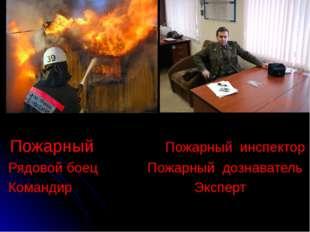Пожарный Пожарный инспектор Рядовой боец Пожарный дознаватель Командир