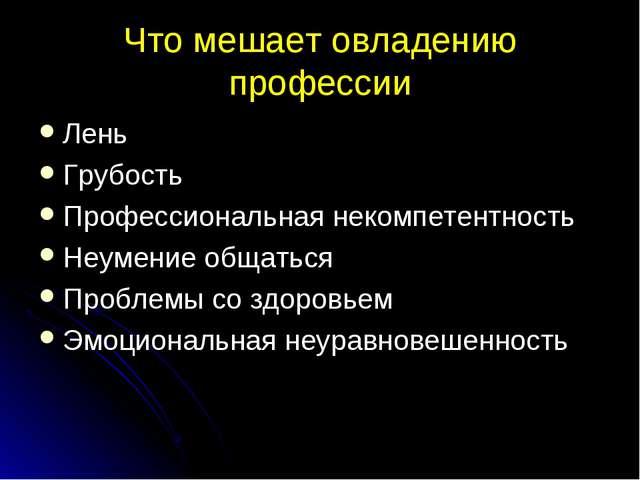 Что мешает овладению профессии Лень Грубость Профессиональная некомпетентност...