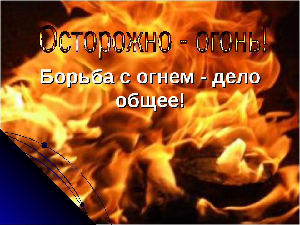 Борьба с огнем - дело общее!